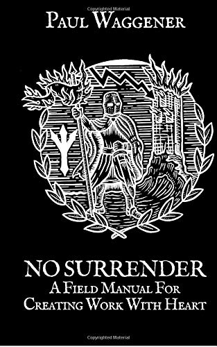 No Surrender: A Field Manual For Creating Work With Heart por Paul Waggener
