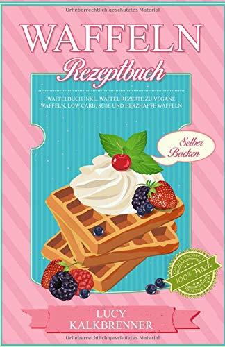 Waffeln Rezeptbuch: Waffelbuch Inkl. Waffel Rezepte zu vegane Waffeln, Low Carb, süße und Herzhafte Waffeln