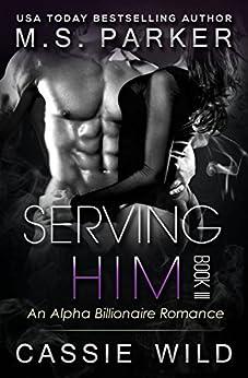 Serving HIM Vol. 3: Alpha Billionaire Romance by [Parker, M. S., Wild, Cassie]