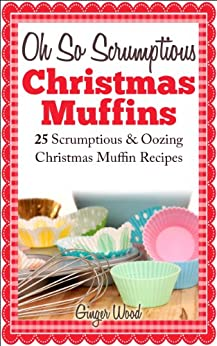 Oh So Scrumptious Christmas Muffins: 25 Scrumptious & Oozing Christmas Muffin Recipes (Delicious & Easier Desserts & Muffin Baking With Reusable Silicon ... Baking Recipes Book 1) (English Edition) von [Wood, Ginger]