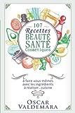 107 recettes Beauté Santé Cosmétiques: A faire vous-mêmes avec les ingrédients de votre cuisine