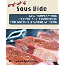 Beginning Sous Vide: Low Temperature Recipes and Techniques for Getting Started at Home by Jason Logsdon (2010-11-13)