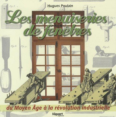 Les menuiseries de fenêtres : Du Moyen Age à la révolution industrielle par Hugues Poulain