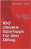 100 clevere Spartipps für den Alltag: Bis zu 500 Euro Extra-Geld pro Monat!
