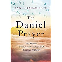 The Daniel Prayer: The Prayer That Moves Heaven and Changes Nations by Anne Graham Lotz, daughter of Billy Graham