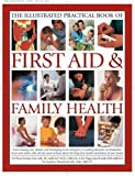 The Complete Practical Manual of First Aid and Family Health: A Practical Sourcebook for All the Family's Home Health and Emergency First Aid Needs
