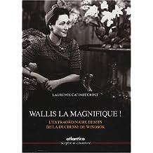 Wallis la magnifique ! : L'extraordinaire destin de la duchesse de Windsor