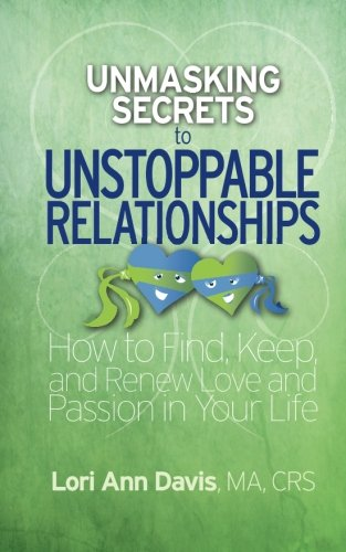 Unmasking Secrets to Unstoppable Relationships: How to Find, Keep and Renew Love and Passion in Your Life