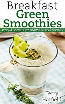 Breakfast Green Smoothies: 40 Easy & Delicious Green Smoothie Recipes for Breakfast (English Edition) par [Hatfield, Terry]