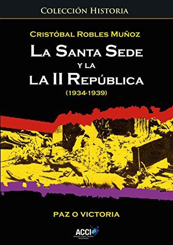 La Santa Sede y la II República (1934-1939): Paz o Victoria (Colección Historia)