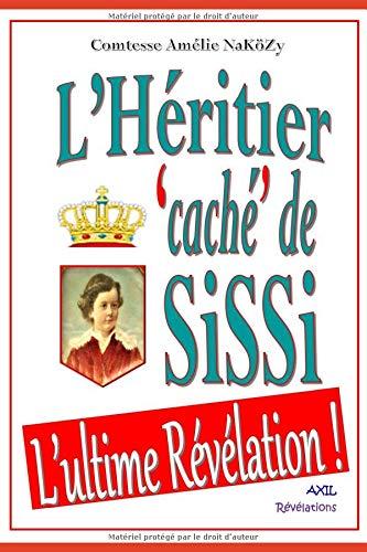 L'Héritier 'caché' de SiSSi: L'ultime Révélation ! par Comtesse Amélie NaKöZy