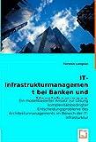 IT-Infrastrukturmanagement bei Banken und Versicherungen: Ein modellbasierter Ansatz zur Lösung komplexitätsbedingter Entscheidungsprobleme des Architekturmanagements im Bereich der IT-Infrasturktur