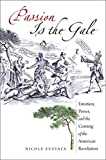 Passion is the Gale: Emotion, Power, and the Coming of the American Revolution (Published for the Omohundro Institute of Early American History and Culture, Williamsburg, Virginia)