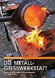 Die Metallgießwerkstatt: Handbuch und Anleitung zum Metallgießen