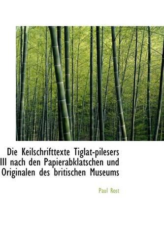 Die Keilschrifttexte Tiglat-pilesers III nach den Papierabklatschen und Originalen des britischen Mu