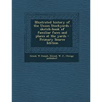 Illustrated History of the Union Stockyards: Sketch-Book of Familiar Faces and Places at the (Union Stockyards)