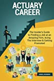 Actuary Career (Special Edition): The Insider's Guide to Finding a Job at an Amazing Firm, Acing The Interview & Getting Promoted