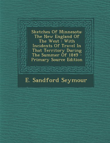 Sketches Of Minnesota: The New England Of The West : With Incidents Of Travel In That Territory During The Summer Of 1849