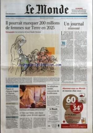 MONDE (LE) [No 18962] du 11/01/2006 - IL POURRAIT MANQUER 200 MILLIONS DE FEMMES SUR TERRE EN 2025 UN JOURNAL REINVENTE PAR J.-M. C. PIQUES ET CHAUSSE-TRAPES A TEHERAN DECRYPTAGES - CINEMA RENDEZ-VOUS - CONSOMMATION A VITRY-SUR-SEINE, UNE CLASSE PREPA POUR DEVENIR APPRENTI LE TELEPHONE MOBILE, CONCURRENT DE LA TELEVISION.