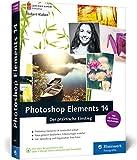 Photoshop Elements 14: Der praktische Einstieg – komplett in Farbe, leicht verständlich und mit zahlreichen Profitipps