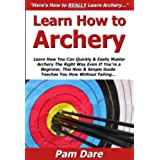 Learn How to Archery: Learn How You Can Quickly & Easily Master Archery The Right Way Even If You're a Beginner, This New & Simple to Follow Guide Teaches You How Without Failing (English Edition)