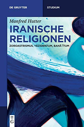Iranische Religionen: Zoroastrismus, Yezidentum, Bahāʾītum (De Gruyter Studium)