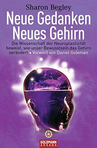 Neue Gedanken - neues Gehirn: Die Wissenschaft der Neuroplastizität beweist, wie unser Bewusstsein das Gehirn verändert - Vorwort von Daniel Goleman -