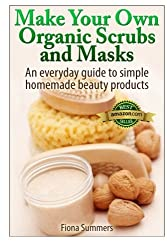 Make Your Own Organic Scrubs and Masks: An Everyday Guide to Simple Homemade Beauty Products by Fiona Summers (2014-01-15)