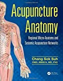 Acupuncture Anatomy: Regional Micro-Anatomy and Systemic Acupuncture Networks by Chang Sok Suh (2015-12-08)