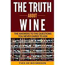 The Truth About Wine: The Answers to the Questions You Never Dared to Ask (English Edition)