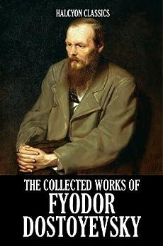The Collected Works of Fyodor Dostoyevsky (Unexpurgated Edition) (Halcyon Classics) by [Dostoyevsky, Fyodor]