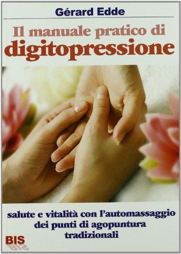 Il manuale pratico di digitopressione. salute e vitalità con l'automassaggio dei punti di agopuntura tradizionali