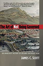 The Art of Not Being Governed – An Anarchist History of Upland Southeast Asia (Yale Agrarian Studies Series)