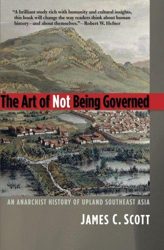 The Art of Not Being Governed: An Anarchist History of Upland Southeast Asia (Yale Agrarian Studies Series) por James C. Scott