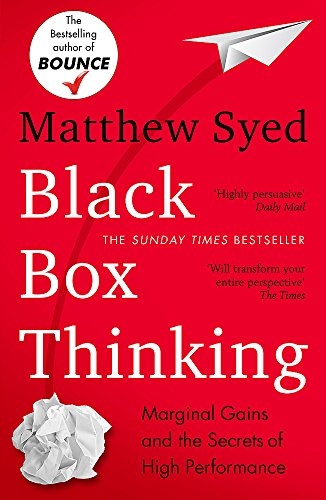 Black Box Thinking: Marginal Gains and the Secrets of High Performance: The Surprising Truth About S...