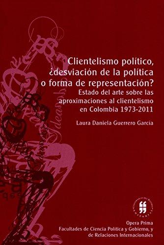Clientelismo político, ¿desviación de la política o forma de representación?: Estado del arte sobre lasaproximaciones al clientelismoen Colombia 1973-2011 (Opera Prima)