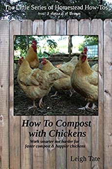 How To Compost With Chickens: Work smarter not harder for faster compost & happier chickens (The Little Series of Homestead How-Tos from 5 Acres & A Dream Book 13) (English Edition) di [Tate, Leigh]