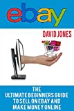 eBay: The Ultimate Beginners Guide To Sell On eBay And Make Money Online