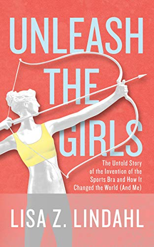 Unleash the Girls: The Untold Story of the Invention of the Sports Bra and How it Changed the World (And Me) (English Edition)