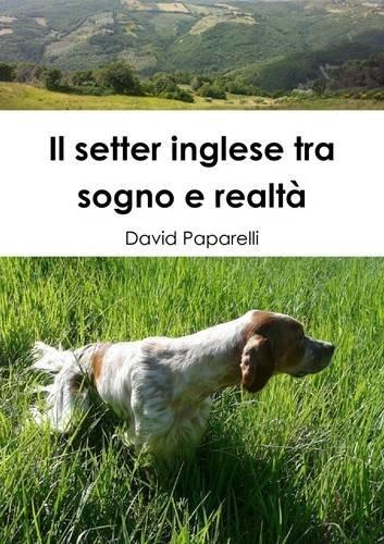 Il Setter Inglese Tra Sogno e Realta por David Paparelli