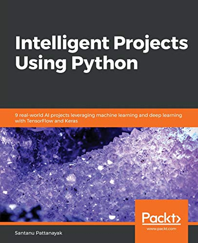Intelligent Projects Using Python: 9 real-world AI projects leveraging machine learning and deep learning with TensorFlow and Keras