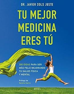 Tu mejor medicina eres tú: 300 ideas para ser más feliz mejorando tu salud física y mental