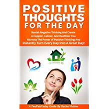 Positive Thoughts For The Day: Banish Negative Thinking And Create  A Happier, Calmer, And Healthier You. Harness The Power of Positive Thinking, And Instantly ... Guides Book 2) (English Edition)
