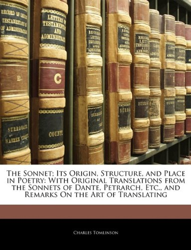 The Sonnet; Its Origin, Structure, and Place in Poetry: With Original Translations from the Sonnets of Dante, Petrarch, Etc., and Remarks On the Art of Translating