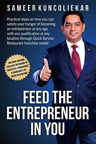 Feed the Entrepreneur in You: Practical Steps on How You Can Satisfy Your Hunger of Becoming an Entrepreneur Through Restaurant Franchise Model.