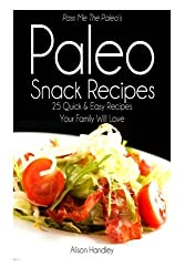 Pass Me The Paleo's Paleo Snack Recipes: 25 Quick and Easy Recipes That Your Family Will Love by Alison Handley (2014-08-08)