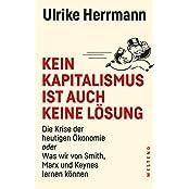 Kein Kapitalismus ist auch keine Lösung: Die Krise der heutigen Ökonomie oder Was wir von Smith, Marx und Keynes lernen können