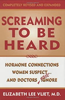 Screaming to be Heard: Hormonal Connections Women Suspect, and Doctors Still Ignore, Revised and Updated: Hormone Connections Women Suspect...and Doctors Still Ignore by [Vliet, Elizabeth Lee, M.D.]