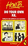 How to Do Your Own PR: Getting the Right Publicity for Your Organisation