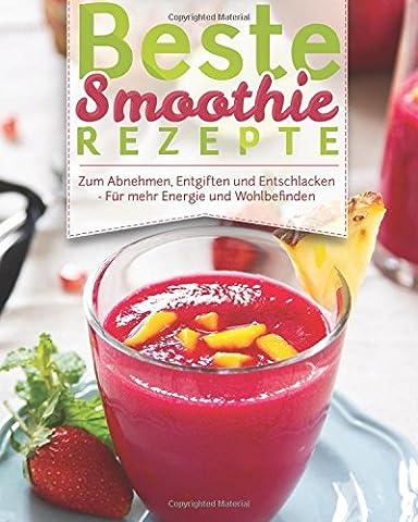 Beste Smoothie Rezepte: – Zum Abnehmen, Entgiften Und Entschlacken –